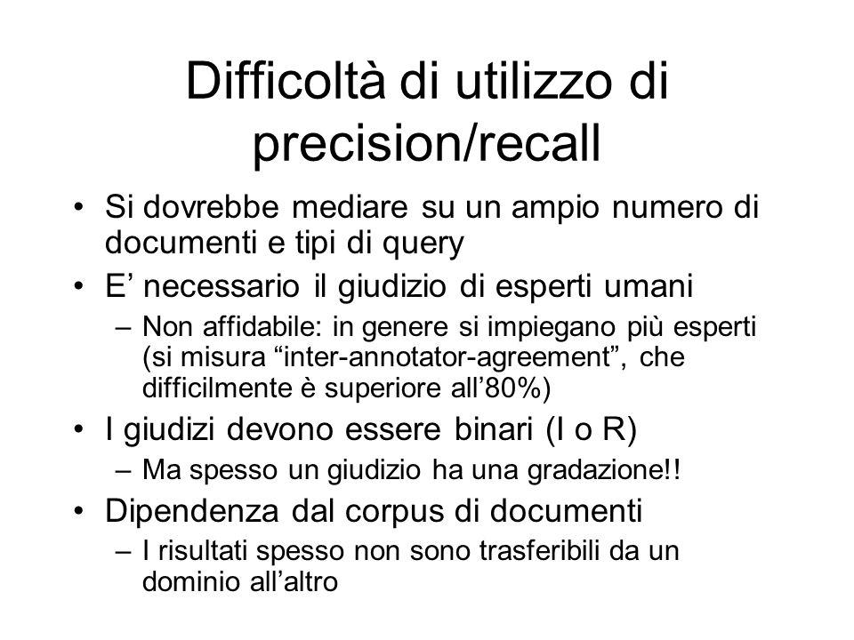 Difficoltà di utilizzo di precision/recall Si dovrebbe mediare su un ampio numero di documenti e tipi di query E necessario il giudizio di esperti uma