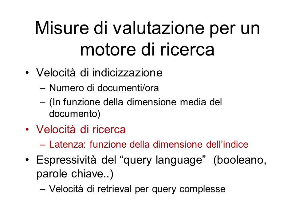 Misure di valutazione per un motore di ricerca Velocità di indicizzazione –Numero di documenti/ora –(In funzione della dimensione media del documento)