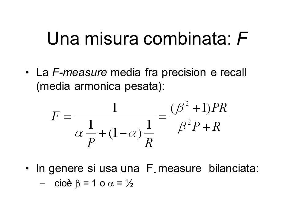 Una misura combinata: F La F-measure media fra precision e recall (media armonica pesata): In genere si usa una F - measure bilanciata: – cioè = 1 o =