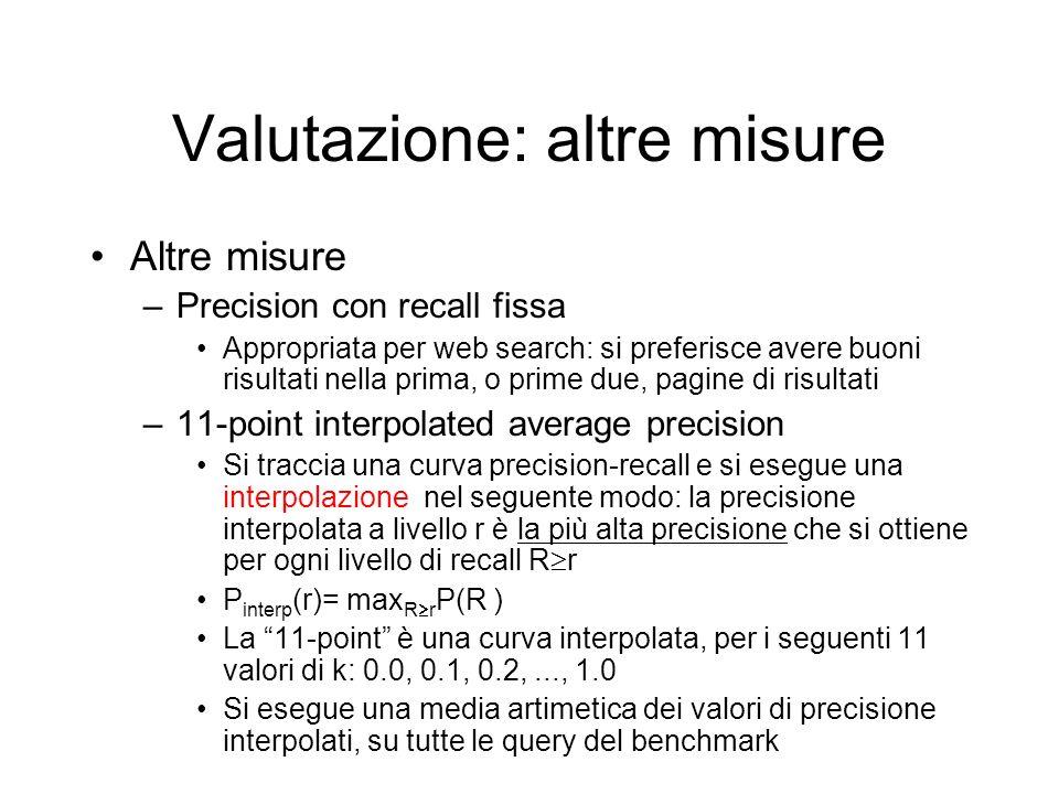 Valutazione: altre misure Altre misure –Precision con recall fissa Appropriata per web search: si preferisce avere buoni risultati nella prima, o prim