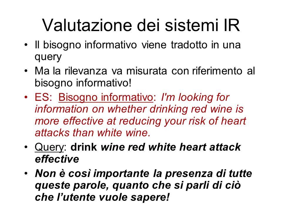 Valutazione dei sistemi IR Il bisogno informativo viene tradotto in una query Ma la rilevanza va misurata con riferimento al bisogno informativo! ES: