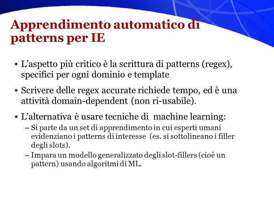 Apprendimento automatico di patterns per IE Laspetto più critico è la scrittura di patterns (regex), specifici per ogni dominio e template Scrivere de