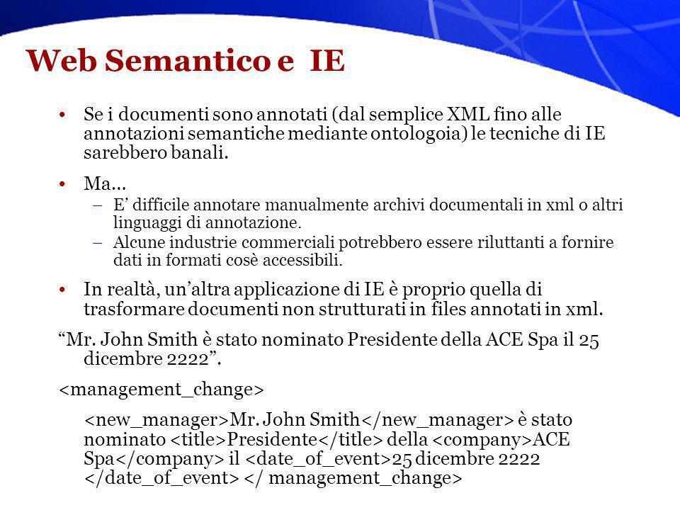 Web Semantico e IE Se i documenti sono annotati (dal semplice XML fino alle annotazioni semantiche mediante ontologoia) le tecniche di IE sarebbero ba