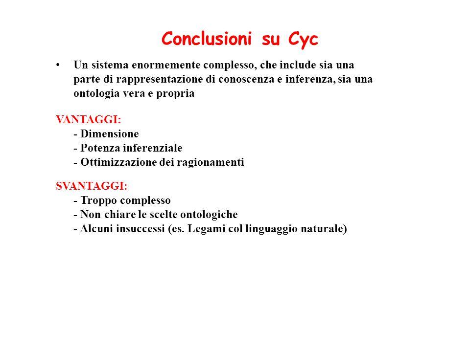 Conclusioni su Cyc Un sistema enormemente complesso, che include sia una parte di rappresentazione di conoscenza e inferenza, sia una ontologia vera e