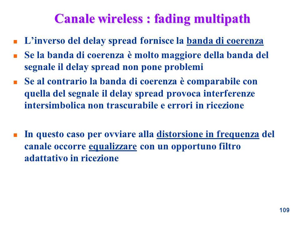109 Canale wireless : fading multipath n Linverso del delay spread fornisce la banda di coerenza n Se la banda di coerenza è molto maggiore della band