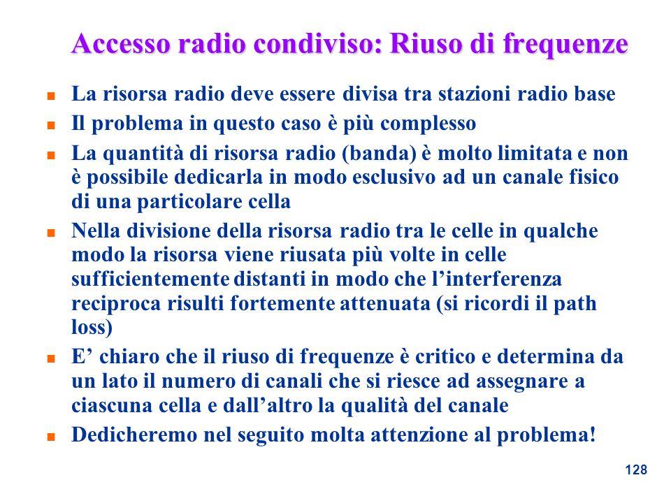 128 Accesso radio condiviso: Riuso di frequenze n La risorsa radio deve essere divisa tra stazioni radio base n Il problema in questo caso è più compl