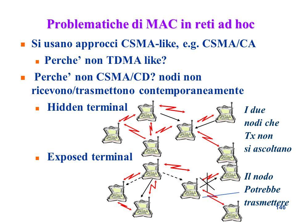 146 Problematiche di MAC in reti ad hoc n Si usano approcci CSMA-like, e.g. CSMA/CA n Perche non TDMA like? n Perche non CSMA/CD? nodi non ricevono/tr