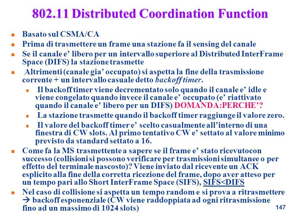 147 802.11 Distributed Coordination Function n Basato sul CSMA/CA n Prima di trasmettere un frame una stazione fa il sensing del canale n Se il canale