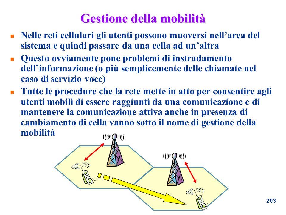 203 Gestione della mobilità n Nelle reti cellulari gli utenti possono muoversi nellarea del sistema e quindi passare da una cella ad unaltra n Questo