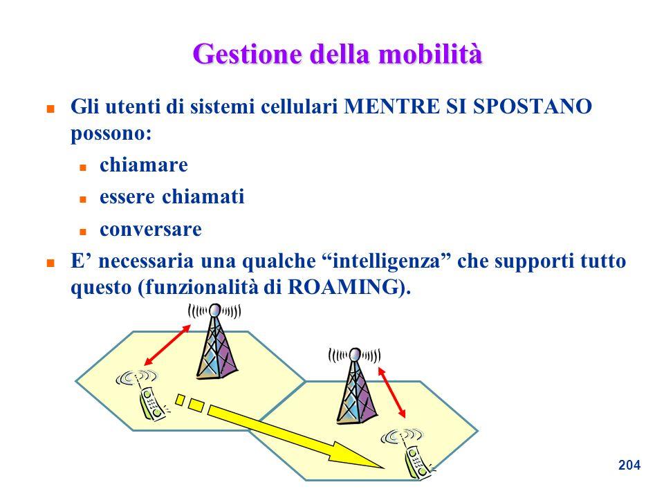 204 Gestione della mobilità n Gli utenti di sistemi cellulari MENTRE SI SPOSTANO possono: n chiamare n essere chiamati n conversare n E necessaria una