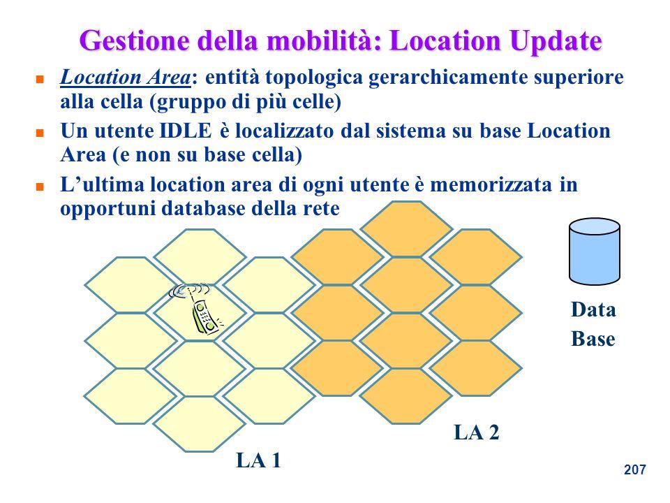 207 Gestione della mobilità: Location Update n Location Area: entità topologica gerarchicamente superiore alla cella (gruppo di più celle) n Un utente