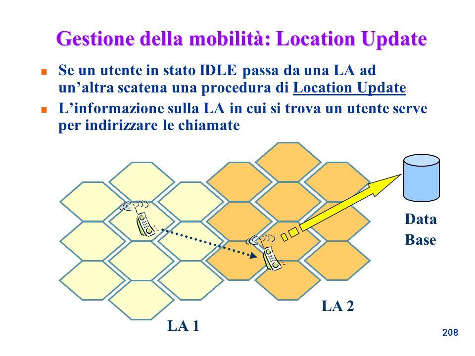 208 Gestione della mobilità: Location Update n Se un utente in stato IDLE passa da una LA ad unaltra scatena una procedura di Location Update n Linfor