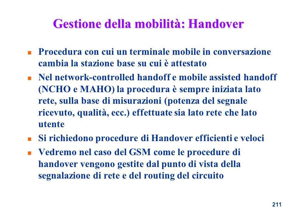 211 Gestione della mobilità: Handover n Procedura con cui un terminale mobile in conversazione cambia la stazione base su cui è attestato n Nel networ