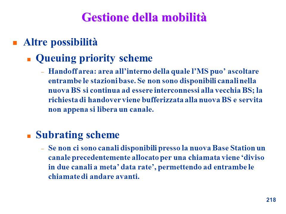 218 Gestione della mobilità n Altre possibilità n Queuing priority scheme – Handoff area: area allinterno della quale lMS puo ascoltare entrambe le st