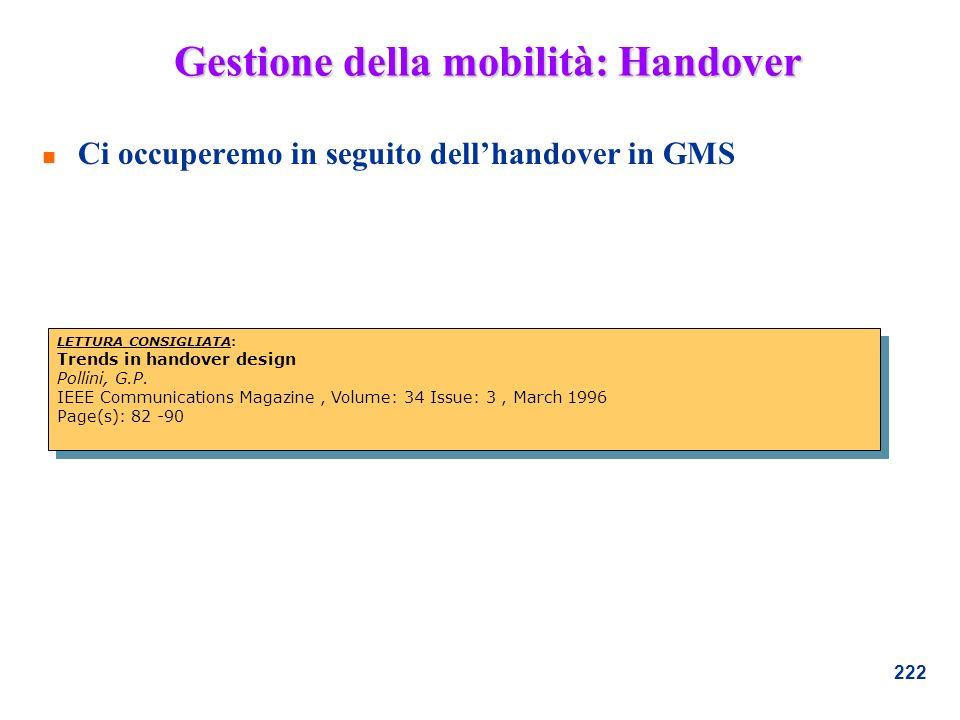 222 Gestione della mobilità: Handover n Ci occuperemo in seguito dellhandover in GMS LETTURA CONSIGLIATA: Trends in handover design Pollini, G.P. IEEE