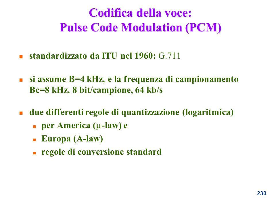 230 Codifica della voce: Pulse Code Modulation (PCM) n standardizzato da ITU nel 1960: G.711 n si assume B=4 kHz, e la frequenza di campionamento Bc=8