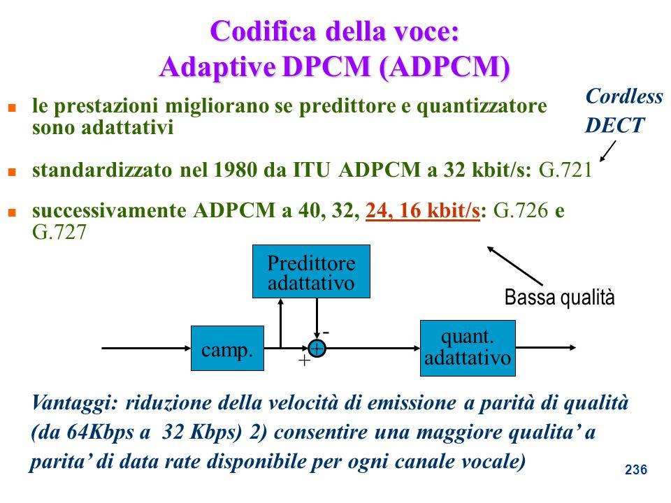 236 Codifica della voce: Adaptive DPCM (ADPCM) n le prestazioni migliorano se predittore e quantizzatore sono adattativi n standardizzato nel 1980 da