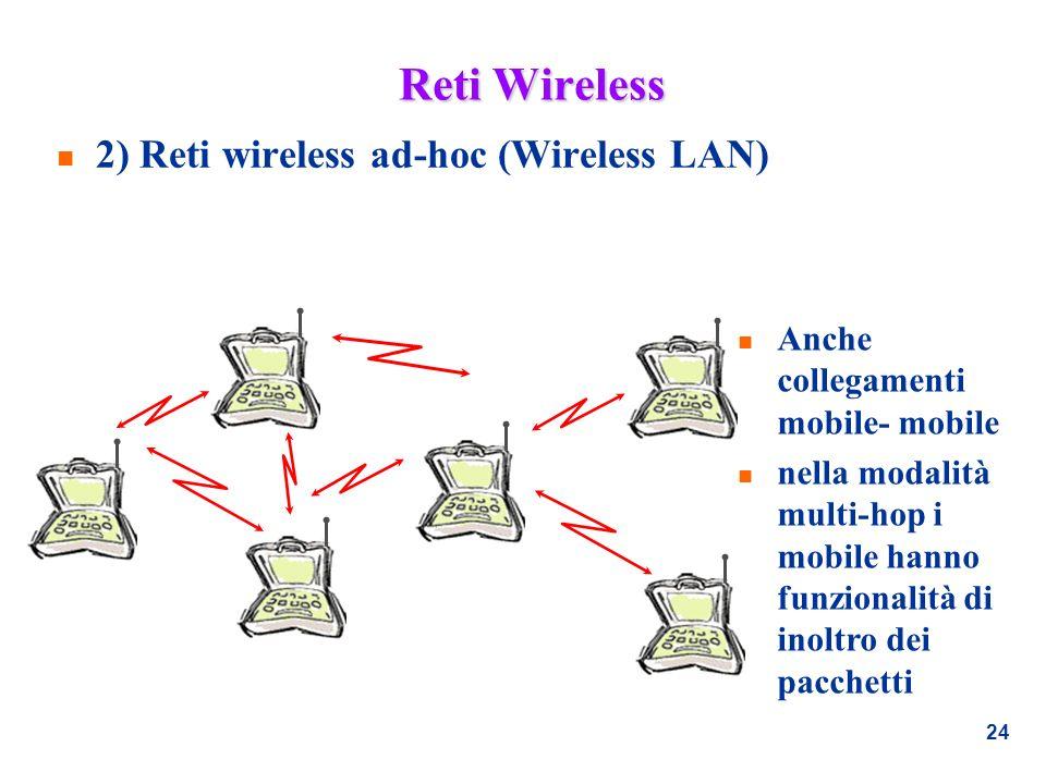 24 Reti Wireless n 2) Reti wireless ad-hoc (Wireless LAN) n Anche collegamenti mobile- mobile n nella modalità multi-hop i mobile hanno funzionalità d