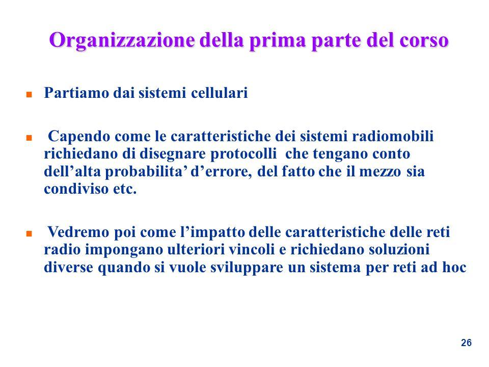 26 Organizzazione della prima parte del corso n Partiamo dai sistemi cellulari n Capendo come le caratteristiche dei sistemi radiomobili richiedano di
