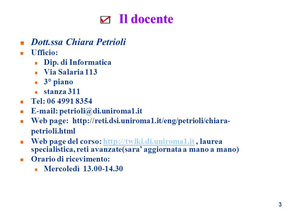 3 Il docente n Dott.ssa Chiara Petrioli n Ufficio: n Dip. di Informatica n Via Salaria 113 n 3° piano n stanza 311 n Tel: 06 4991 8354 n E-mail: petri