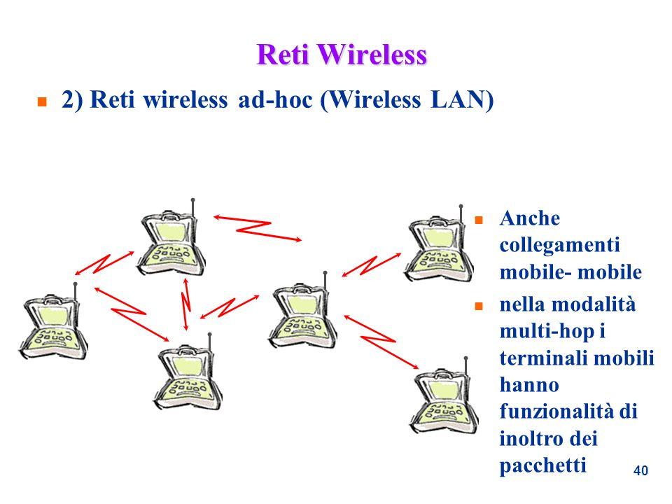 40 Reti Wireless n 2) Reti wireless ad-hoc (Wireless LAN) n Anche collegamenti mobile- mobile n nella modalità multi-hop i terminali mobili hanno funz
