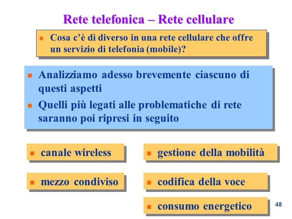 48 Rete telefonica – Rete cellulare n Cosa cè di diverso in una rete cellulare che offre un servizio di telefonia (mobile)? n Analizziamo adesso breve