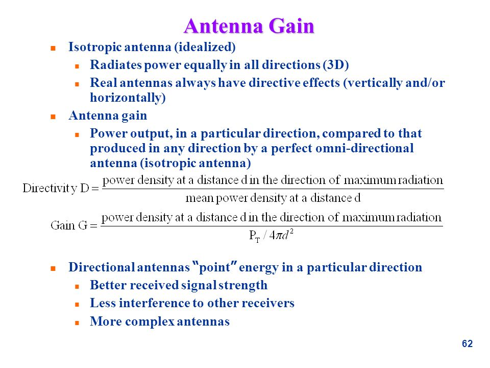 62 Antenna Gain n Isotropic antenna (idealized) n Radiates power equally in all directions (3D) n Real antennas always have directive effects (vertica