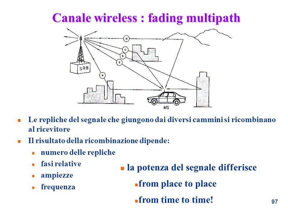97 Canale wireless : fading multipath n Le repliche del segnale che giungono dai diversi cammini si ricombinano al ricevitore n Il risultato della ric