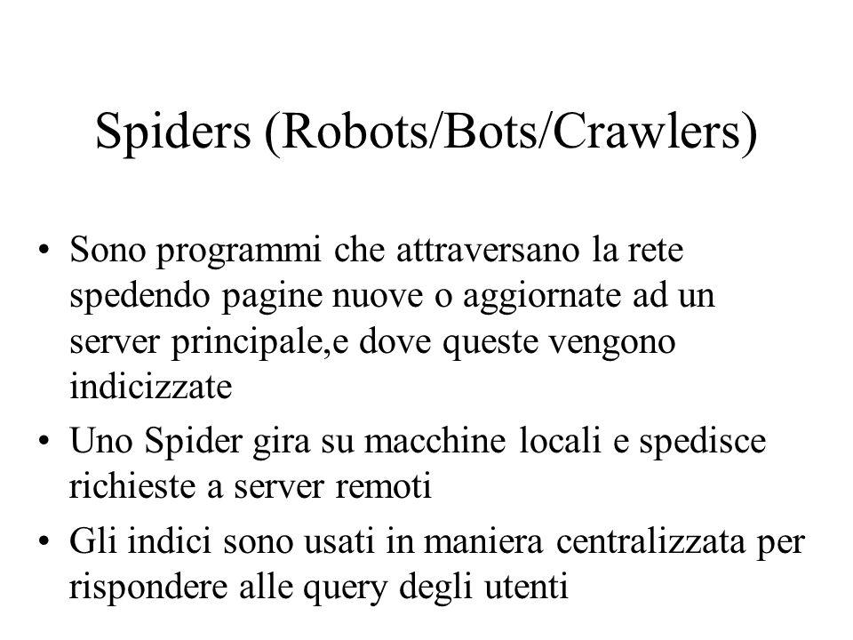Spiders (Robots/Bots/Crawlers) Sono programmi che attraversano la rete spedendo pagine nuove o aggiornate ad un server principale,e dove queste vengono indicizzate Uno Spider gira su macchine locali e spedisce richieste a server remoti Gli indici sono usati in maniera centralizzata per rispondere alle query degli utenti