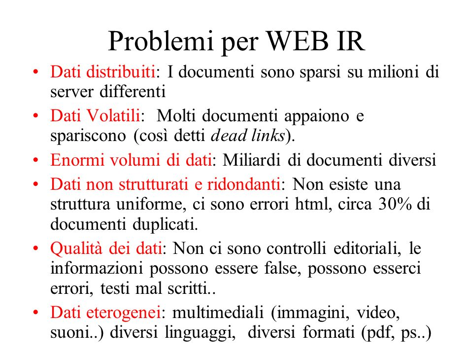 Problemi per WEB IR Dati distribuiti: I documenti sono sparsi su milioni di server differenti Dati Volatili: Molti documenti appaiono e spariscono (così detti dead links).