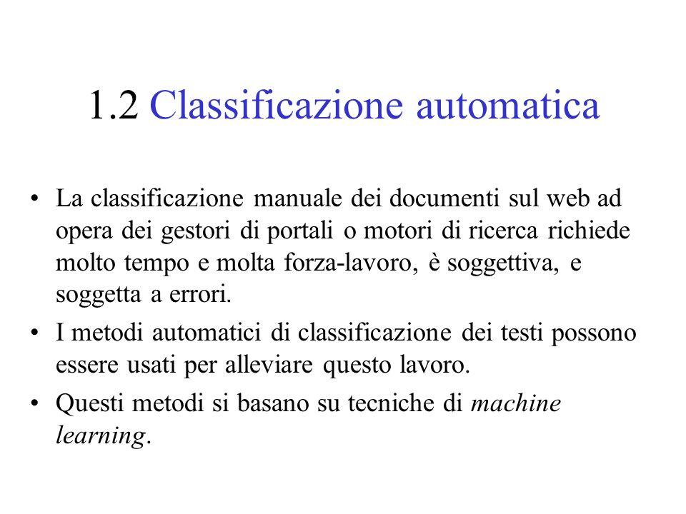 1.2 Classificazione automatica La classificazione manuale dei documenti sul web ad opera dei gestori di portali o motori di ricerca richiede molto tempo e molta forza-lavoro, è soggettiva, e soggetta a errori.