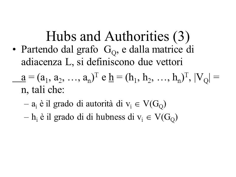 Hubs and Authorities (3) Partendo dal grafo G Q, e dalla matrice di adiacenza L, si definiscono due vettori a = (a 1, a 2, …, a n ) T e h = (h 1, h 2, …, h n ) T, |V Q | = n, tali che: –a i è il grado di autorità di v i V(G Q ) –h i è il grado di di hubness di v i V(G Q )