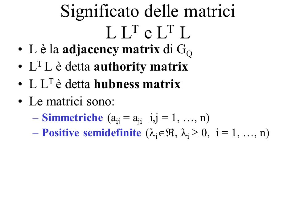 Significato delle matrici L L T e L T L L è la adjacency matrix di G Q L T L è detta authority matrix L L T è detta hubness matrix Le matrici sono: –Simmetriche (a ij = a ji i,j = 1, …, n) –Positive semidefinite ( i, i 0, i = 1, …, n)