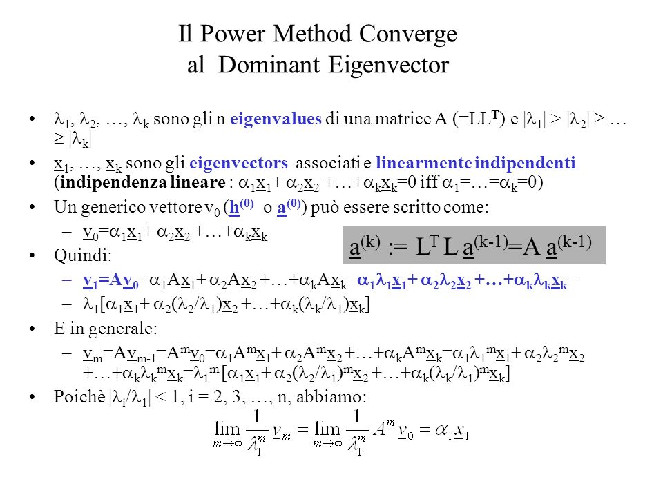 Il Power Method Converge al Dominant Eigenvector 1, 2, …, k sono gli n eigenvalues di una matrice A (=LL T ) e | 1 | > | 2 | … | k | x 1, …, x k sono gli eigenvectors associati e linearmente indipendenti (indipendenza lineare : 1 x 1 + 2 x 2 +…+ k x k =0 iff 1 =…= k =0) Un generico vettore v 0 (h (0) o a (0) ) può essere scritto come: –v 0 = 1 x 1 + 2 x 2 +…+ k x k Quindi: –v 1 =Av 0 = 1 Ax 1 + 2 Ax 2 +…+ k Ax k = 1 1 x 1 + 2 2 x 2 +…+ k k x k = – 1 [ 1 x 1 + 2 ( 2 / 1 )x 2 +…+ k ( k / 1 )x k ] E in generale: –v m =Av m-1 =A m v 0 = 1 A m x 1 + 2 A m x 2 +…+ k A m x k = 1 1 m x 1 + 2 2 m x 2 +…+ k k m x k = 1 m [ 1 x 1 + 2 ( 2 / 1 ) m x 2 +…+ k ( k / 1 ) m x k ] Poichè | i / 1 | < 1, i = 2, 3, …, n, abbiamo: a (k) := L T L a (k-1) =A a (k-1)