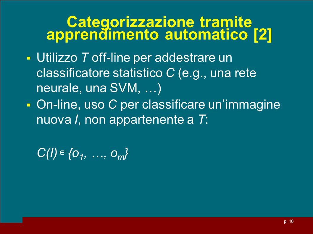 p. 16 Categorizzazione tramite apprendimento automatico [2] Utilizzo T off-line per addestrare un classificatore statistico C (e.g., una rete neurale,