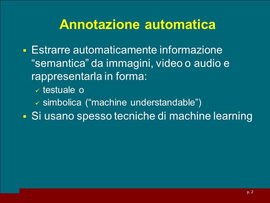 p. 2 Annotazione automatica Estrarre automaticamente informazione semantica da immagini, video o audio e rappresentarla in forma: testuale o simbolica