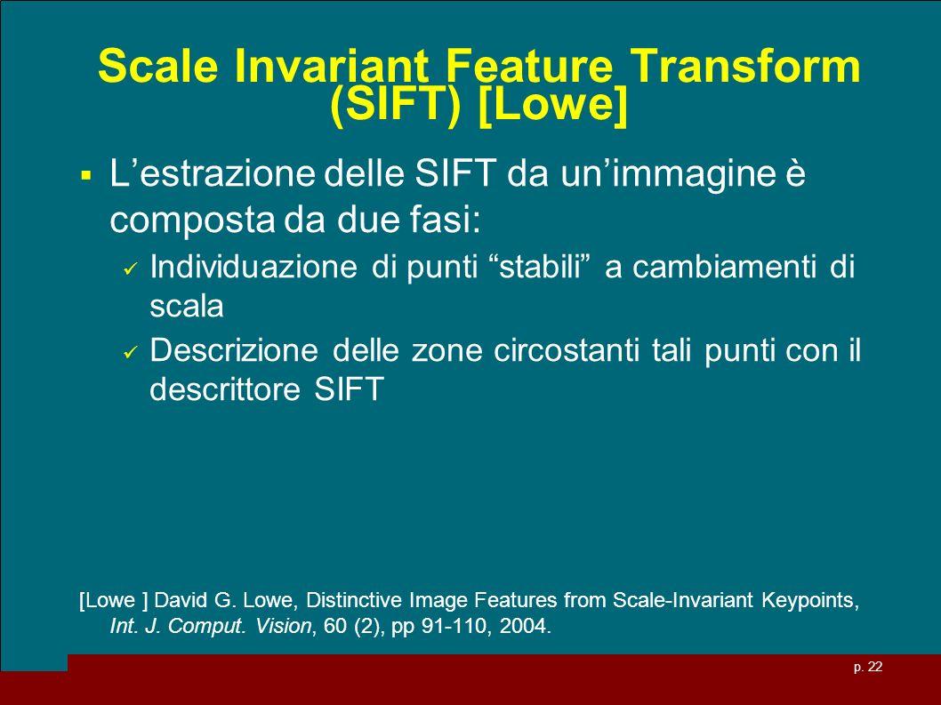 p. 22 Scale Invariant Feature Transform (SIFT) [Lowe] Lestrazione delle SIFT da unimmagine è composta da due fasi: Individuazione di punti stabili a c