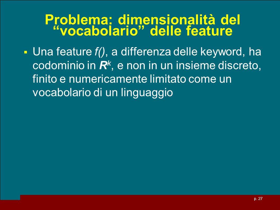 p. 27 Problema: dimensionalità del vocabolario delle feature Una feature f(), a differenza delle keyword, ha codominio in R k, e non in un insieme dis