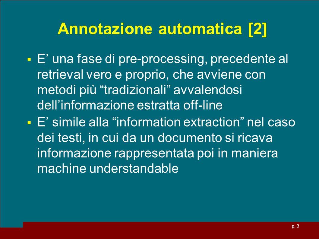 p. 3 Annotazione automatica [2] E una fase di pre-processing, precedente al retrieval vero e proprio, che avviene con metodi più tradizionali avvalend