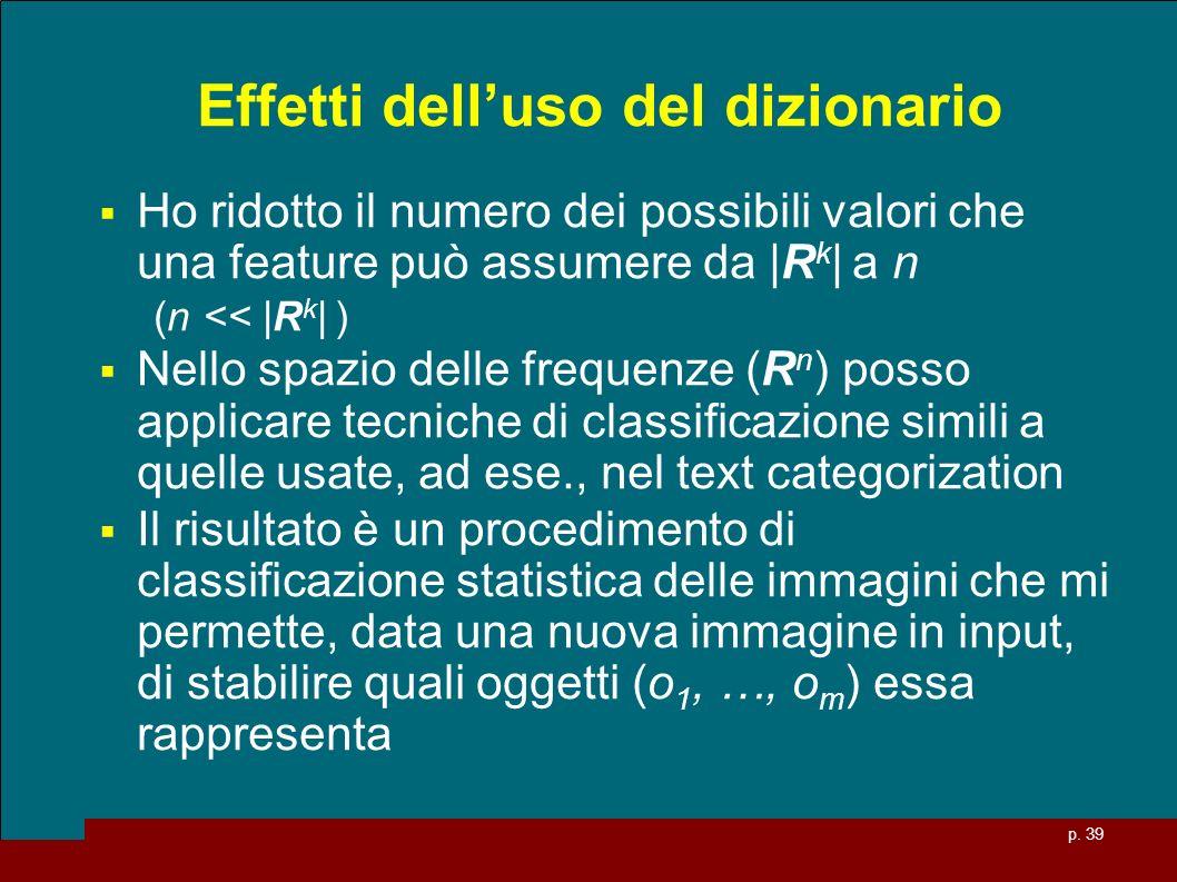 p. 39 Effetti delluso del dizionario Ho ridotto il numero dei possibili valori che una feature può assumere da |R k | a n (n << |R k | ) Nello spazio