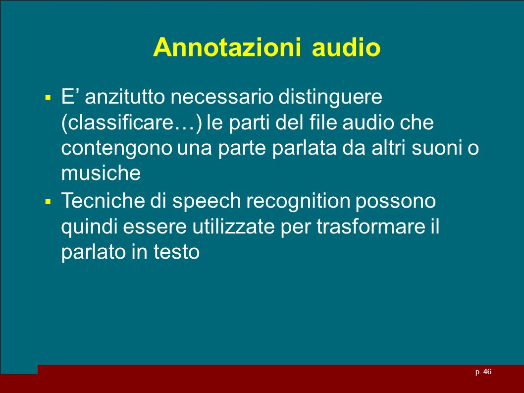 p. 46 Annotazioni audio E anzitutto necessario distinguere (classificare…) le parti del file audio che contengono una parte parlata da altri suoni o m