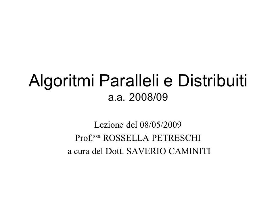Algoritmi Paralleli e Distribuiti a.a. 2008/09 Lezione del 08/05/2009 Prof. ssa ROSSELLA PETRESCHI a cura del Dott. SAVERIO CAMINITI