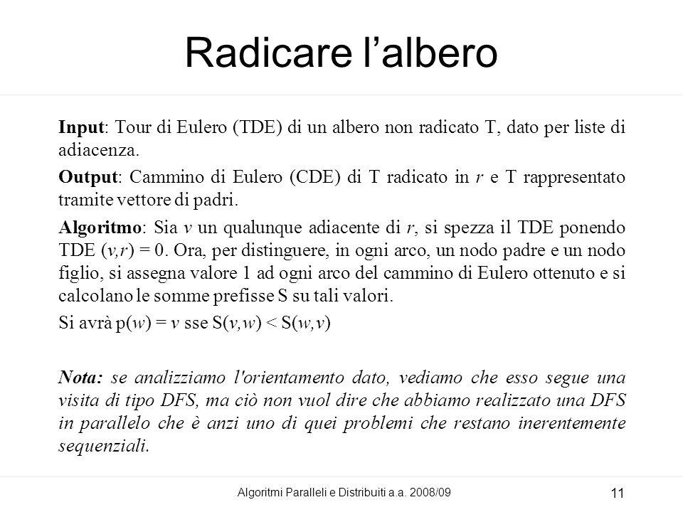 Algoritmi Paralleli e Distribuiti a.a. 2008/09 11 Radicare lalbero Input: Tour di Eulero (TDE) di un albero non radicato T, dato per liste di adiacenz