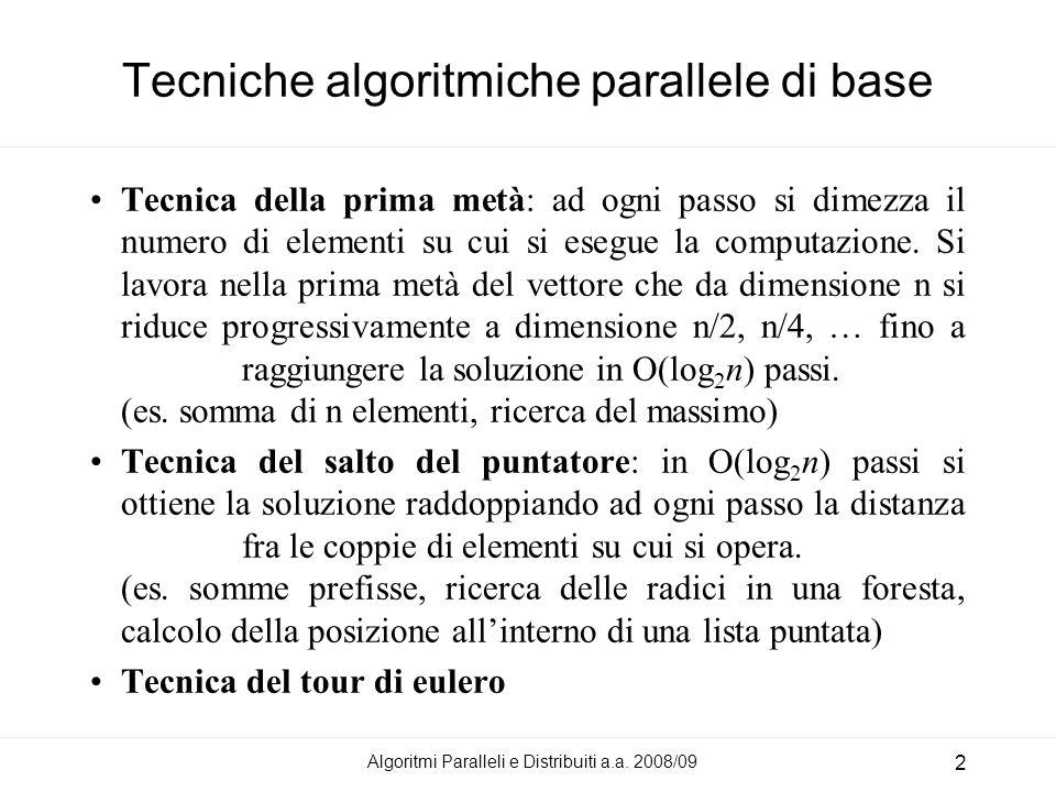 Tecniche algoritmiche parallele di base Tecnica della prima metà: ad ogni passo si dimezza il numero di elementi su cui si esegue la computazione. Si