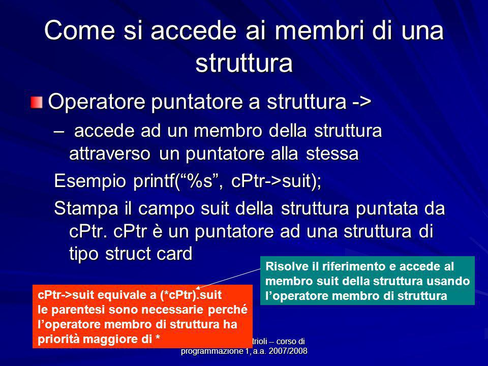 Prof.ssa Chiara Petrioli -- corso di programmazione 1, a.a. 2007/2008 Come si accede ai membri di una struttura Operatore puntatore a struttura -> – a