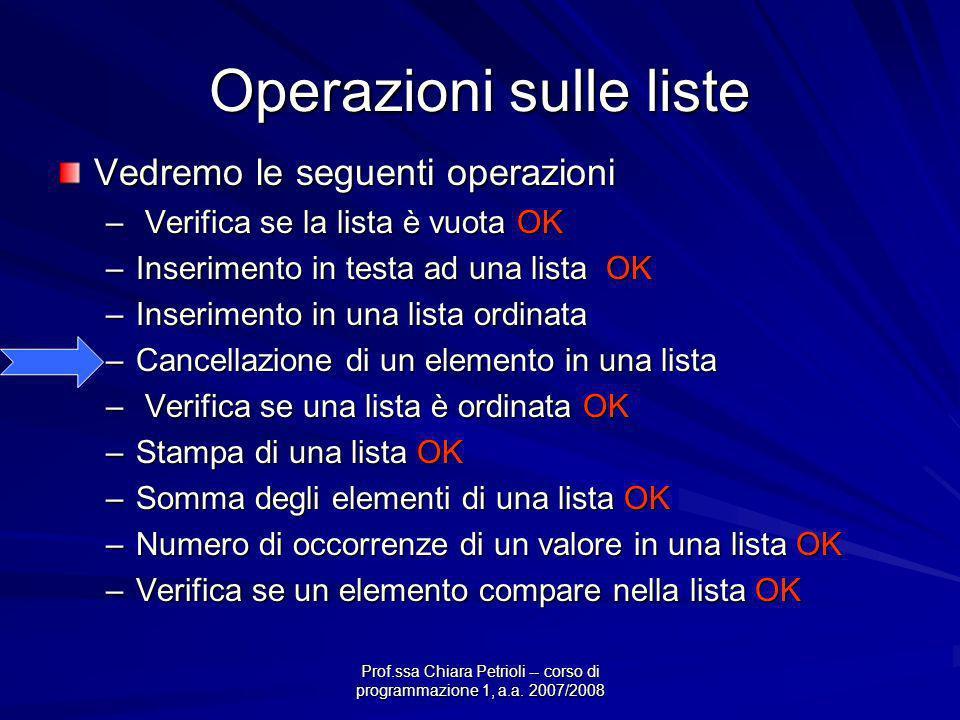 Operazioni sulle liste Vedremo le seguenti operazioni – Verifica se la lista è vuota OK –Inserimento in testa ad una lista OK –Inserimento in una lista ordinata –Cancellazione di un elemento in una lista – Verifica se una lista è ordinata OK –Stampa di una lista OK –Somma degli elementi di una lista OK –Numero di occorrenze di un valore in una lista OK –Verifica se un elemento compare nella lista OK