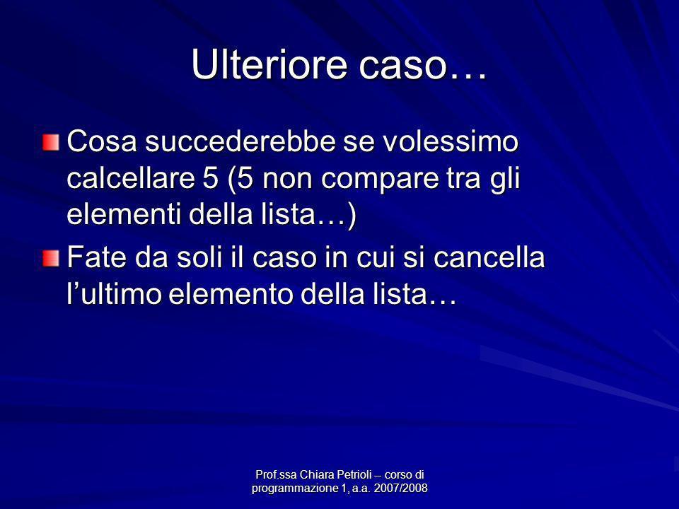 Prof.ssa Chiara Petrioli -- corso di programmazione 1, a.a. 2007/2008 Ulteriore caso… Cosa succederebbe se volessimo calcellare 5 (5 non compare tra g