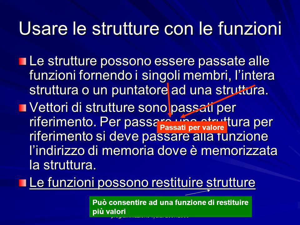 Usare le strutture con le funzioni Le strutture possono essere passate alle funzioni fornendo i singoli membri, lintera struttura o un puntatore ad una struttura.
