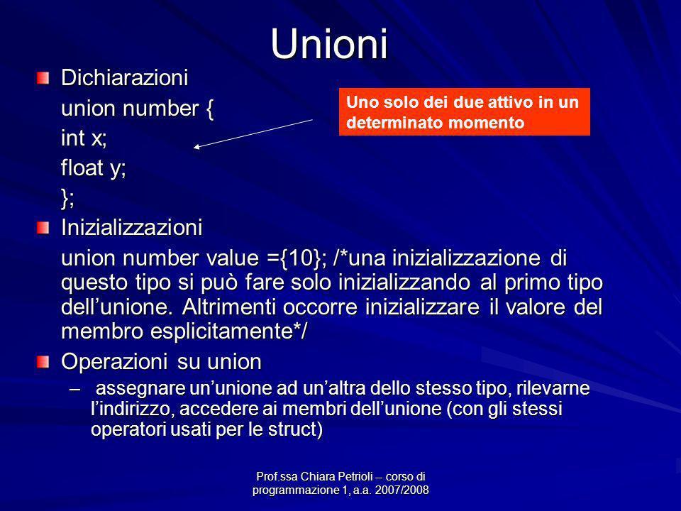 Prof.ssa Chiara Petrioli -- corso di programmazione 1, a.a. 2007/2008UnioniDichiarazioni union number { int x; float y; };Inizializzazioni union numbe
