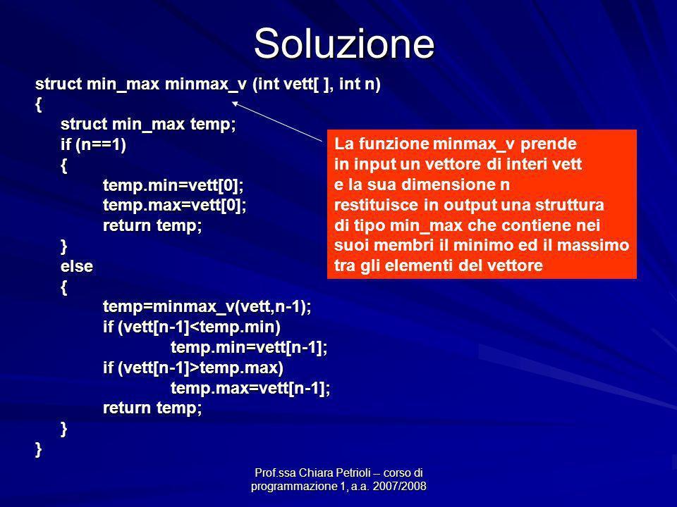 Prof.ssa Chiara Petrioli -- corso di programmazione 1, a.a. 2007/2008Soluzione struct min_max minmax_v (int vett[ ], int n) { struct min_max temp; if